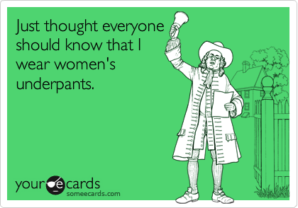 Just thought everyoneshould know that Iwear women'sunderpants.
