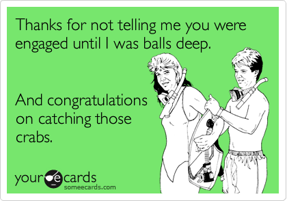 Thanks for not telling me you were engaged until I was balls deep.