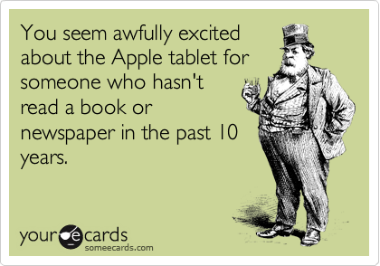 You seem awfully excited about the Apple tablet for someone who hasn't read a book or newspaper in the past 10 years.