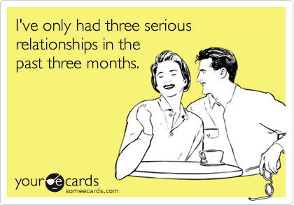 I've only had three serious relationships in thepast three months.