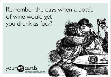 Remember the days when a bottle of wine would getyou drunk as fuck?