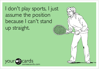 I don't play sports, I just assume the position because I can't stand up straight.
