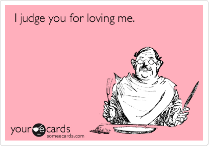 I judge you for loving me.