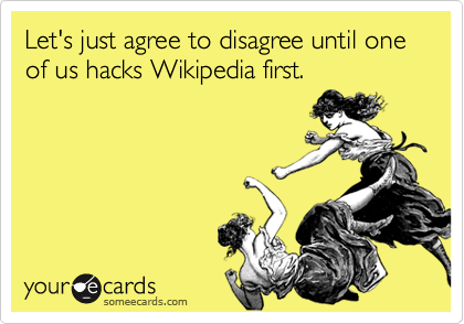 Let's just agree to disagree until one of us hacks Wikipedia first.