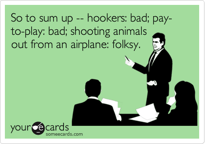 So to sum up -- hookers: bad; pay-to-play: bad; shooting animals