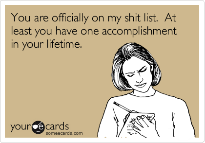 You are officially on my shit list.  At least you have one accomplishment in your lifetime.