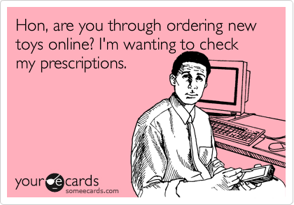 Hon, are you through ordering new toys online? I'm wanting to check my prescriptions.