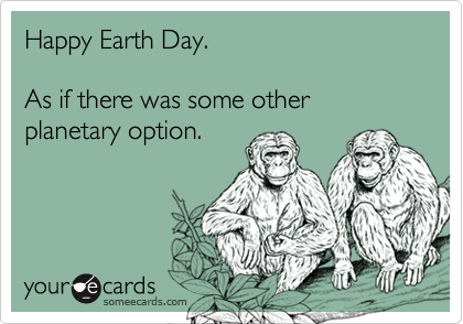 Happy Earth Day.       As if there was some other planetary option.