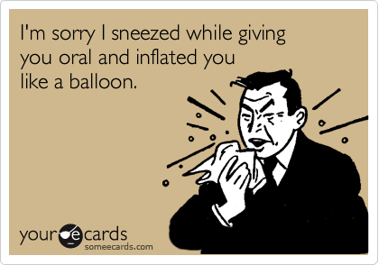 I'm sorry I sneezed while giving you oral and inflated you like a balloon.