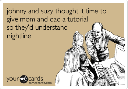 johnny and suzy thought it time to give mom and dad a tutorialso they'd understandnightline