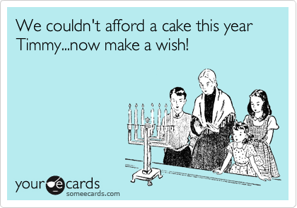 We couldn't afford a cake this year Timmy...now make a wish!