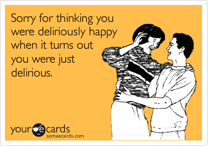 Sorry for thinking you were deliriously happy when it turns out you were just delirious.