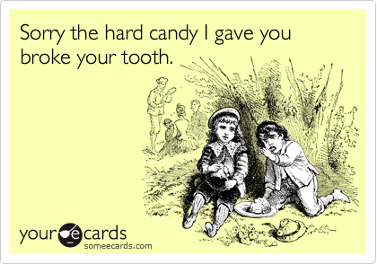 Sorry the hard candy I gave you broke your tooth.