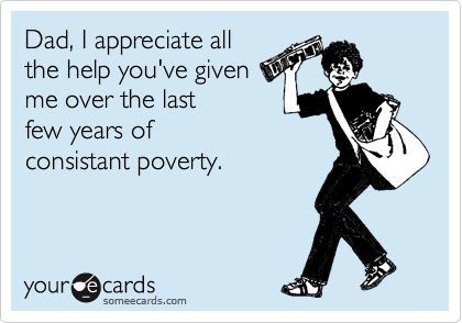 Dad, I appreciate all the help you've given me over the last few years of consistant poverty.