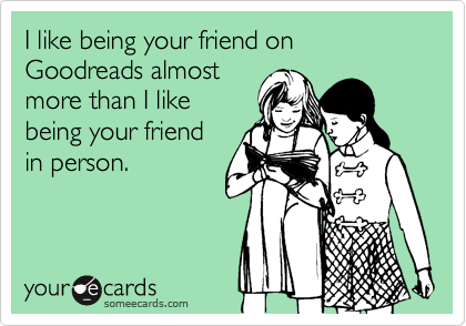 I like being your friend on Goodreads almost more than I like being your friend in person.