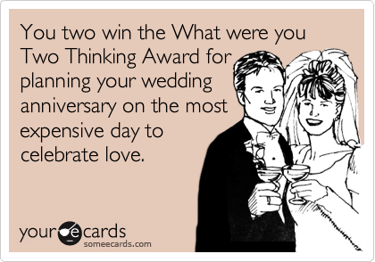 You two win the What were you Two Thinking Award for planning your wedding anniversary on the most expensive day to celebrate love.