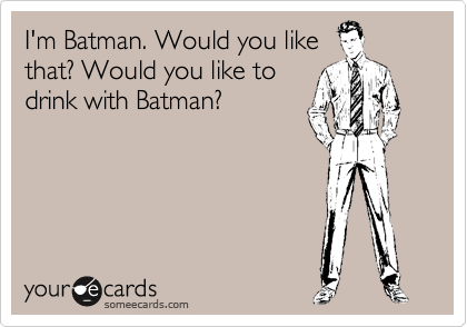I'm Batman. Would you like that? Would you like to drink with Batman?