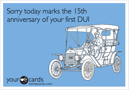 Sorry today marks the 15th anniversary of your first DUI