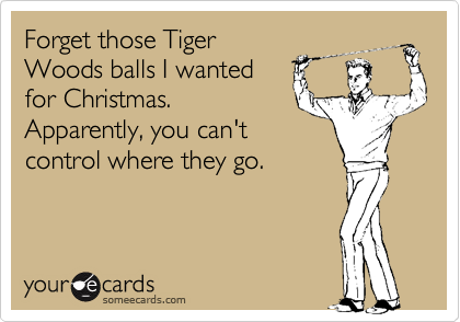 Forget those Tiger Woods balls I wanted for Christmas. Apparently, you can't control where they go.