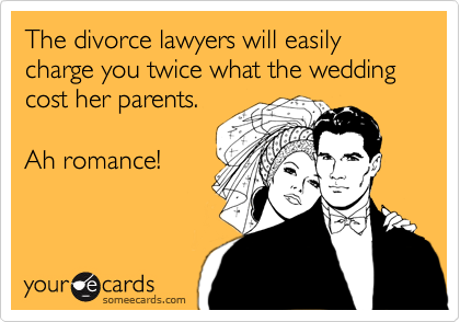 The divorce lawyers will easily charge you twice what the wedding cost her parents.