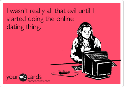 I wasn't really all that evil until I started doing the online
