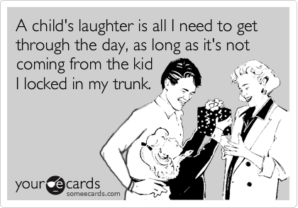 A child's laughter is all I need to get through the day, as long as it's not coming from the kid