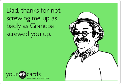 Dad, thanks for notscrewing me up asbadly as Grandpascrewed you up.
