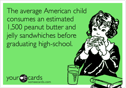 The average American childconsumes an estimated1,500 peanut butter andjelly sandwhiches beforegraduating high-school.