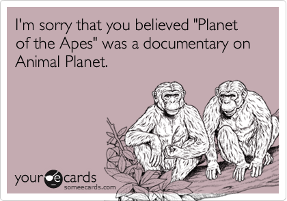 """I'm sorry that you believed """"Planet of the Apes"""" was a documentary on Animal Planet."""