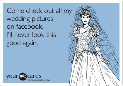 Come check out all mywedding pictureson facebook.  I'll never look this good again.