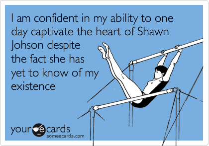 I am confident in my ability to one day captivate the heart of Shawn Johson despite