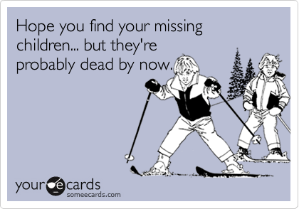 Hope you find your missing children... but they're