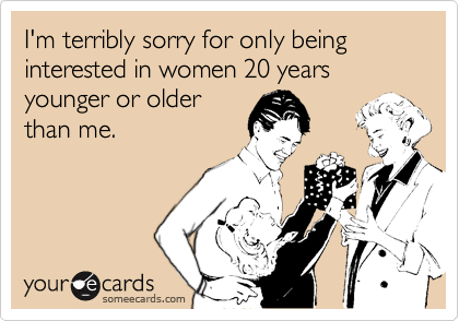 I'm terribly sorry for only being interested in women 20 years younger or older than me.