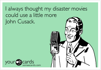 I always thought my disaster movies could use a little more John Cusack.