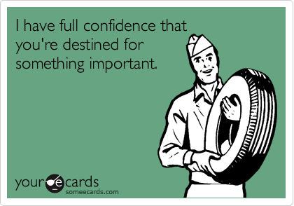 I have full confidence that you're destined for something important.