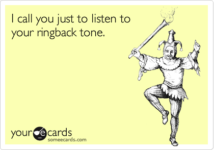 I call you just to listen toyour ringback tone.