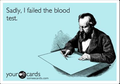 Sadly, I failed the blood test.