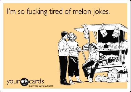 I'm so fucking tired of melon jokes.