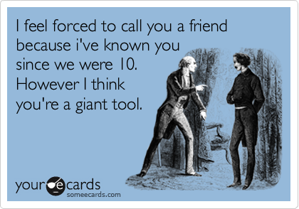 I feel forced to call you a friend because i've known you