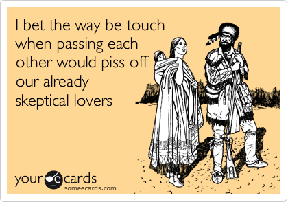 I bet the way be touch when passing each other would piss off our already skeptical lovers