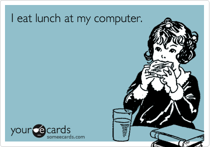 I eat lunch at my computer.
