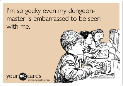 I'm so geeky even my dungeon-master is embarrassed to be seen with me.