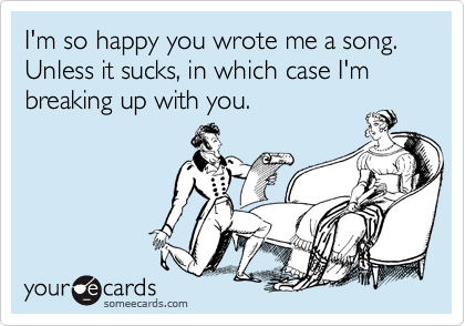 I'm so happy you wrote me a song. Unless it sucks, in which case I'm breaking up with you.