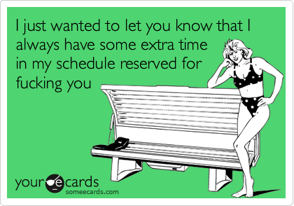 I just wanted to let you know that I always have some extra timein my schedule reserved forfucking you