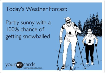 Today's Weather Forcast:Partly sunny with a100% chance ofgetting snowballed