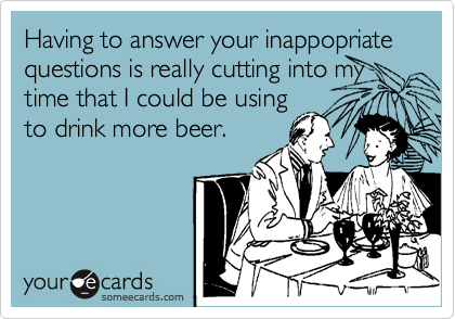 Having to answer your inappopriate questions is really cutting into my