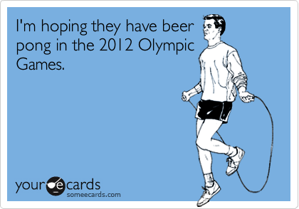 I'm hoping they have beerpong in the 2012 OlympicGames.