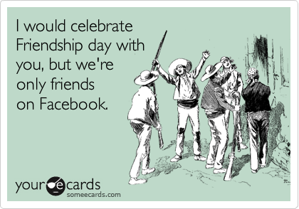 I would celebrate Friendship day with  you, but we're only friends on Facebook.