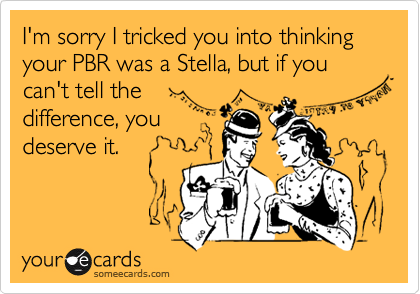 I'm sorry I tricked you into thinking your PBR was a Stella, but if you can't tell the difference, you deserve it.