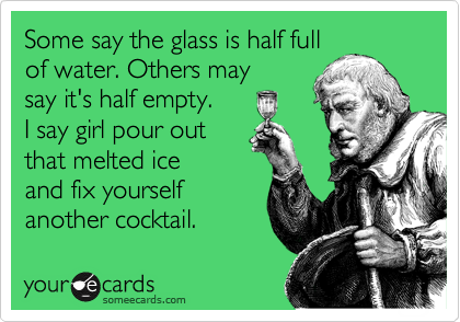 Some say the glass is half full  of water. Others may  say it's half empty. I say girl pour out  that melted ice  and fix yourself  another cocktail.